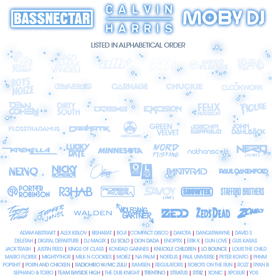 Bassnectar, Calvin Harris, 12th Planet, ATB, Bingo Players, DJ Blend, Boys Noize, Break Science, Carnage, Chuckie, Dirty South, Excision, Felix Da Housecat, Figure, Flosstradamus, DJ Godfather, Gramatik, Green Lantern, Green Velvet, Joachim Garraud, Knuckle Children, Krewella, Lucky Date, Milk n' Cookies, Minnesota, Mord Fustang, Nathan Scott, Nervo, Nicky Romero, Oliver, Paul Oakenfold, Paul Van Dyk, Porn and Chiken, Porter Robinson, R3Hab, Robbie Rivera, Savoy, Stafford Brothers, Stratus, Team Bayside High, Tommy Trash, Topher Jones, Walden, Wolfgang Gartner, Zebo, Zedd, Zeds Dead, Zomboy, Adam Abstrakt, Alex Kislov, Bisharat, Boji, Compact Disco, Dakota, DangerWayne, David S Deletah, Digital Departure, DJ Magix, Enoptix, Erik K, Gun Love, Gus Karas, Jack Trash, Kings of Class Konrad Gainnes, Louis the Child, Mario Florek, MightyThor, Na Palm, NORdjs, Paul Universe, Peter Kontor, PHNM Popsh!t, Ramsen, Regulators, Robots on the Run, Rozz, Ryan B, Sephano & Torio, The Dub Knight, Xonic, Xposur, Yos